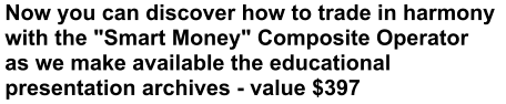 "Now you can discover how to trade in harmony  with the ""Smart Money"" Composite Operator  as we make available the educational  presentation archives - value $397"